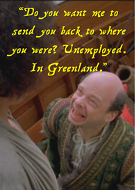 Princess Bride: Do you want me to send you back where you were? Unemployed! In Greenland!